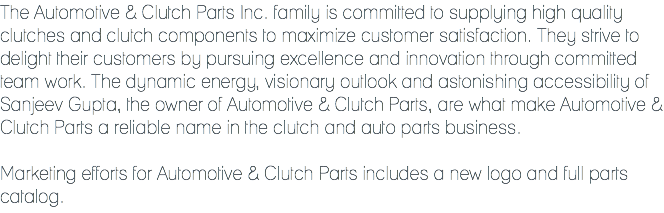 The Automotive & Clutch Parts Inc. family is committed to supplying high quality clutches and clutch components to maximize customer satisfaction. They strive to delight their customers by pursuing excellence and innovation through committed team work. The dynamic energy, visionary outlook and astonishing accessibility of Sanjeev Gupta, the owner of Automotive & Clutch Parts, are what make Automotive & Clutch Parts a reliable name in the clutch and auto parts business. Marketing efforts for Automotive & Clutch Parts includes a new logo and full parts catalog.