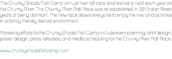 The Chunky Shoals Fish Camp annual river raft race and festival is held each year on the Chunky River. The Chunky River Raft Race was re-established in 2013 after fifteen years of being dormant. The new race allows everyone to enjoy the river and activities in a family friendly festival environment. Marketing efforts for the Chunky Shoals Fish Camp include event planning, tshirt design, poster design, press releases, and media scheduling for the Chunky River Raft Race. www.chunkyshoalsfishcamp.com