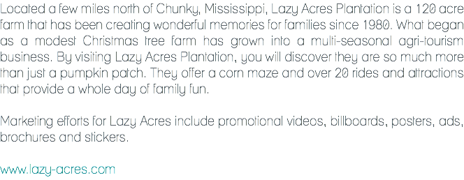 Located a few miles north of Chunky, Mississippi, Lazy Acres Plantation is a 120 acre farm that has been creating wonderful memories for families since 1980. What began as a modest Christmas tree farm has grown into a multi-seasonal agri-tourism business. By visiting Lazy Acres Plantation, you will discover they are so much more than just a pumpkin patch. They offer a corn maze and over 20 rides and attractions that provide a whole day of family fun. Marketing efforts for Lazy Acres include promotional videos, billboards, posters, ads, brochures and stickers. www.lazy-acres.com