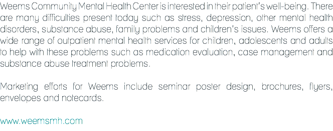Weems Community Mental Health Center is interested in their patient's well-being. There are many difficulties present today such as stress, depression, other mental health disorders, substance abuse, family problems and children's issues. Weems offers a wide range of outpatient mental health services for children, adolescents and adults to help with these problems such as medication evaluation, case management and substance abuse treatment problems. Marketing efforts for Weems include seminar poster design, brochures, flyers, envelopes and notecards. www.weemsmh.com