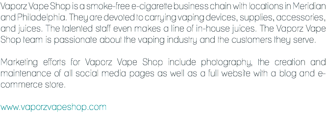 Vaporz Vape Shop is a smoke-free e-cigarette business chain with locations in Meridian and Philadelphia. They are devoted to carrying vaping devices, supplies, accessories, and juices. The talented staff even makes a line of in-house juices. The Vaporz Vape Shop team is passionate about the vaping industry and the customers they serve. Marketing efforts for Vaporz Vape Shop include photography, the creation and maintenance of all social media pages as well as a full website with a blog and e-commerce store. www.vaporzvapeshop.com