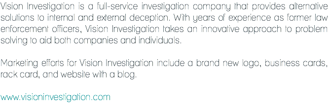 Vision Investigation is a full-service investigation company that provides alternative solutions to internal and external deception. With years of experience as former law enforcement officers, Vision Investigation takes an innovative approach to problem solving to aid both companies and individuals. Marketing efforts for Vision Investigation include a brand new logo, business cards, rack card, and website with a blog. www.visioninvestigation.com