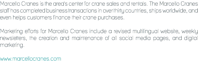 Marcello Cranes is the area's center for crane sales and rentals. The Marcello Cranes staff has completed business transactions in over thirty countries, ships worldwide, and even helps customers finance their crane purchases. Marketing efforts for Marcello Cranes include a revised multilingual website, weekly newsletters, the creation and maintenance of all social media pages, and digital marketing. www.marcellocranes.com