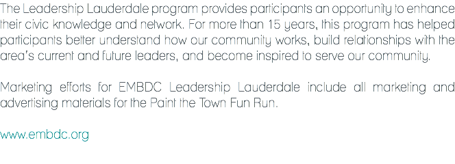 The Leadership Lauderdale program provides participants an opportunity to enhance their civic knowledge and network. For more than 15 years, this program has helped participants better understand how our community works, build relationships with the area's current and future leaders, and become inspired to serve our community. Marketing efforts for EMBDC Leadership Lauderdale include all marketing and advertising materials for the Paint the Town Fun Run. www.embdc.org